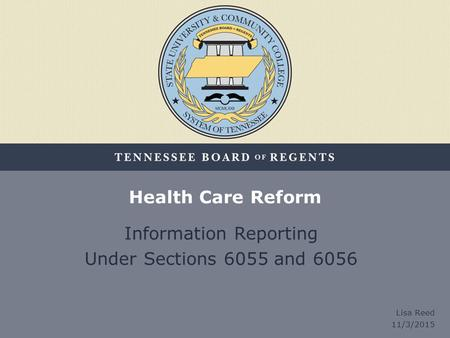 Health Care Reform Information Reporting Under Sections 6055 and 6056 Lisa Reed 11/3/2015.