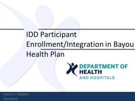 IDD Participant Enrollment/Integration in Bayou Health Plan Kathy H. Kliebert Secretary.