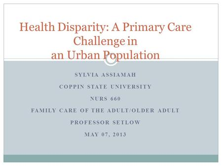 SYLVIA ASSIAMAH COPPIN STATE UNIVERSITY NURS 660 FAMILY CARE OF THE ADULT/OLDER ADULT PROFESSOR SETLOW MAY 07, 2013 Health Disparity: A Primary Care Challenge.