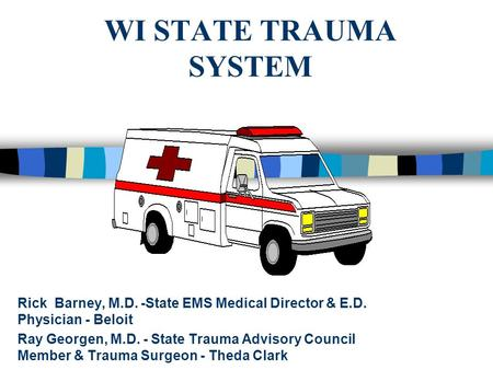 WI STATE TRAUMA SYSTEM Rick Barney, M.D. -State EMS Medical Director & E.D. Physician - Beloit Ray Georgen, M.D. - State Trauma Advisory Council Member.