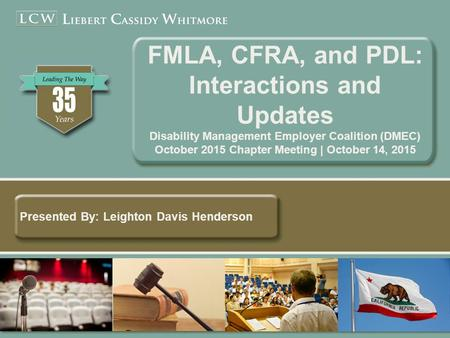 Presented By: Leighton Davis Henderson FMLA, CFRA, and PDL: Interactions and Updates Disability Management Employer Coalition (DMEC) October 2015 Chapter.
