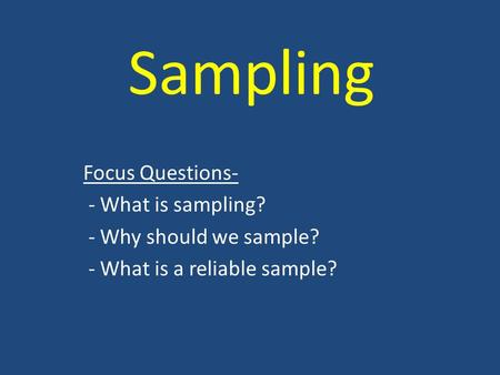 Sampling Focus Questions- - What is sampling? - Why should we sample? - What is a reliable sample?