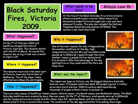 Black Saturday Fires, Victoria 2009. What Happened? On the 7 th of February 2009 wild bushfires enraged the state of Victoria, Australia. This disaster.