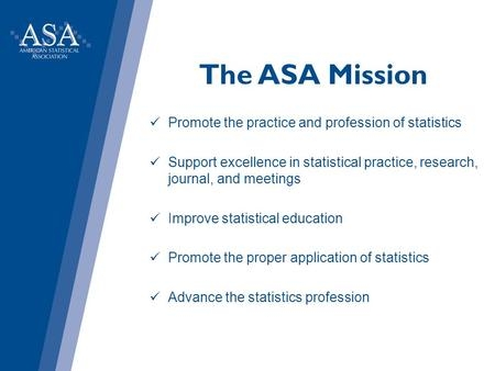 The ASA Mission Promote the practice and profession of statistics Support excellence in statistical practice, research, journal, and meetings Improve statistical.