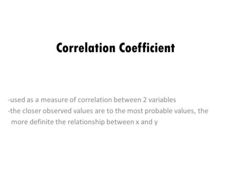 Correlation Coefficient -used as a measure of correlation between 2 variables -the closer observed values are to the most probable values, the more definite.