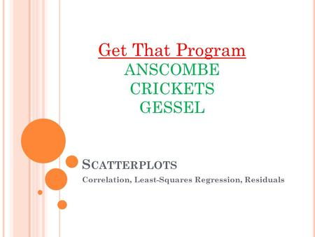 S CATTERPLOTS Correlation, Least-Squares Regression, Residuals Get That Program ANSCOMBE CRICKETS GESSEL.