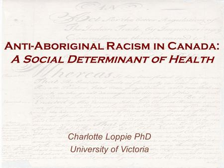 Anti-Aboriginal Racism in Canada: A Social Determinant of Health Charlotte Loppie PhD University of Victoria.