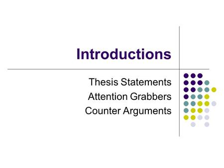 Introductions Thesis Statements Attention Grabbers Counter Arguments.