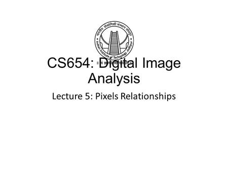 CS654: Digital Image Analysis Lecture 5: Pixels Relationships.