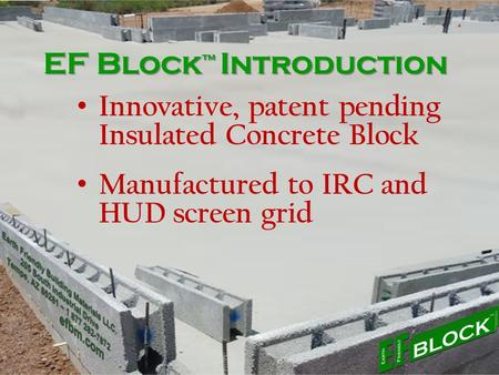 EF Block ™ Introduction Innovative, patent pending Insulated Concrete Block Manufactured to IRC and HUD screen grid.