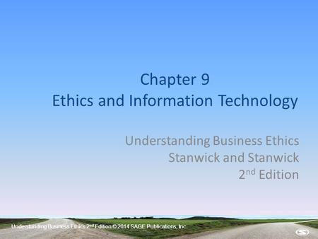 Understanding Business Ethics 2 nd Edition © 2014 SAGE Publications, Inc. Chapter 9 Ethics and Information Technology Understanding Business Ethics Stanwick.