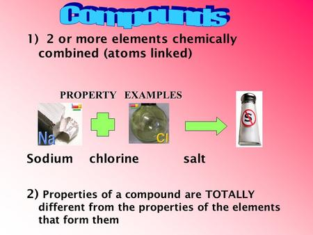 1) 2 or more elements chemically combined (atoms linked) Sodiumchlorinesalt 2) Properties of a compound are TOTALLY different from the properties of the.