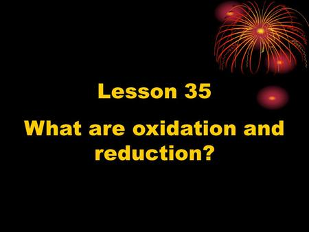 Lesson 35 What are oxidation and reduction?. Oxidation and reduction are opposite kinds of chemical reactions. Oxidation takes place when oxygen combines.
