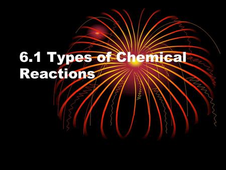 6.1 Types of Chemical Reactions. 6 Types of Reactions Synthesis (Combination) (3) Decomposition (3) Single replacement (4) Double Replacement (4) Neutralization.