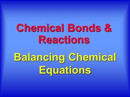 Balancing Chemical Equations Chemical Bonds & Reactions.