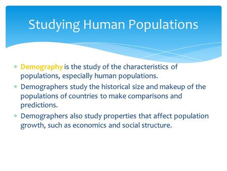  Demography is the study of the characteristics of populations, especially human populations.  Demographers study the historical size and makeup of the.