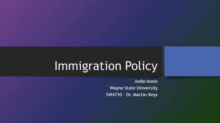 Immigration Policy Jodie Annis Wayne State University SW4710 – Dr. Martin-Keys.