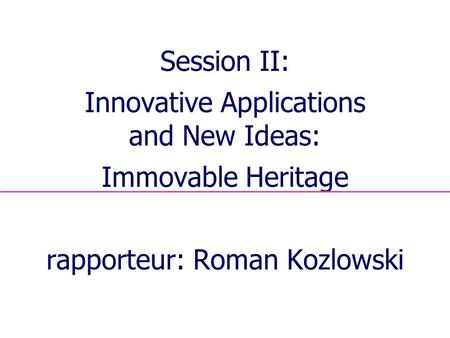 1 Session II: Innovative Applications and New Ideas: Immovable Heritage rapporteur: Roman Kozlowski.