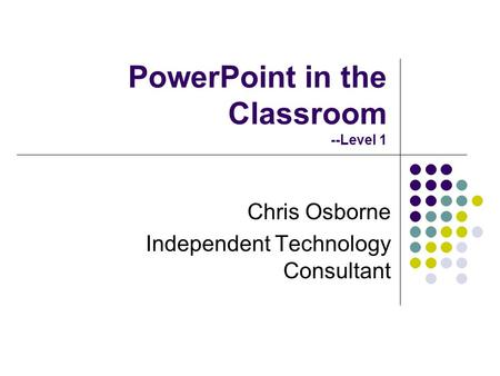 PowerPoint in the Classroom --Level 1 Chris Osborne Independent Technology Consultant.