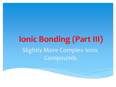 Ionic Bonding (Part III) Slightly More Complex Ionic Compounds.