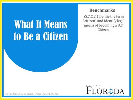 "The Florida Law Related Education Association, Inc. © 2015 Benchmarks SS.7.C.2.1 Define the term ""citizen"", and identify legal means of becoming a U.S."