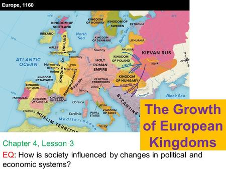 The Growth of European Kingdoms Chapter 4, Lesson 3 EQ: How is society influenced by changes in political and economic systems?