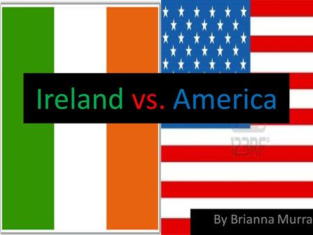 Ireland vs. America By Brianna Murray. Leadership – Michael D. Higgins – Elected – Term of 7 years. No more than two terms. – Background/Qualifications: