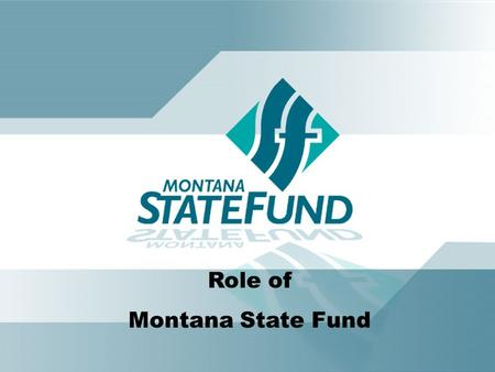 Role of Montana State Fund. Montana State Fund is committed to the health and economic prosperity of Montana through superior service, leadership and.