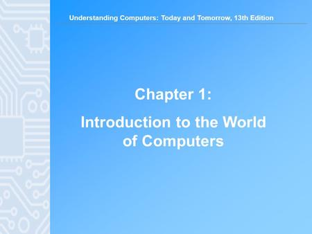 Understanding Computers: Today and Tomorrow, 13th Edition Chapter 1: Introduction to the World of Computers.