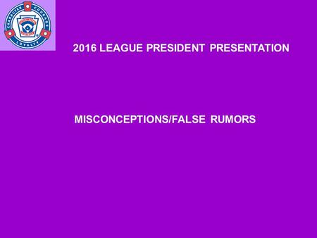 2016 LEAGUE PRESIDENT PRESENTATION MISCONCEPTIONS/FALSE RUMORS.