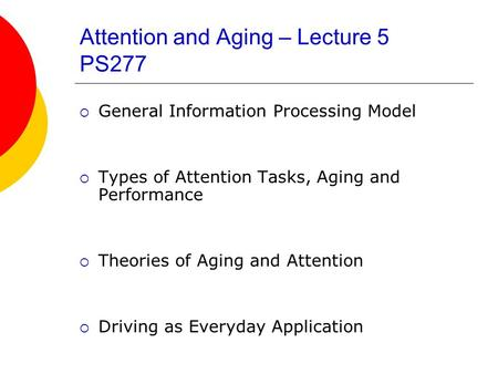 Attention and Aging – Lecture 5 PS277  General Information Processing Model  Types of Attention Tasks, Aging and Performance  Theories of Aging and.