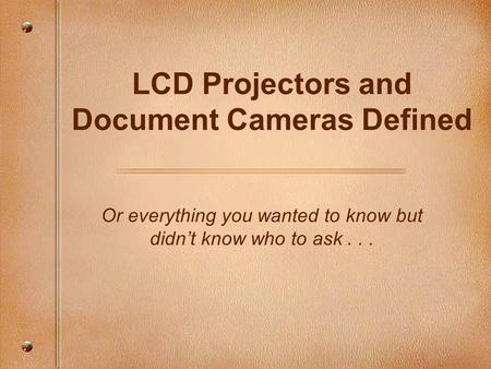 LCD Projectors and Document Cameras Defined Or everything you wanted to know but didn't know who to ask...