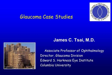 Glaucoma Case Studies James C. Tsai, M.D. Associate Professor of Ophthalmology Director, Glaucoma Division Edward S. Harkness Eye Institute Columbia University.