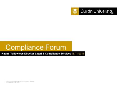 Curtin University is a trademark of Curtin University of Technology CRICOS Provider Code 00301J Naomi Yellowlees Director Legal & Compliance Services Compliance.