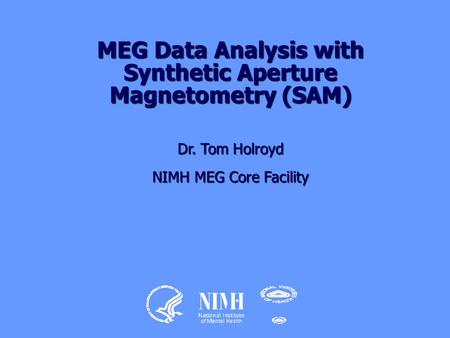 MEG Data Analysis with Synthetic Aperture Magnetometry (SAM) Dr. Tom Holroyd NIMH MEG Core Facility.