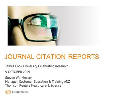 JOURNAL CITATION REPORTS James Cook University Celebrating Research 9 OCTOBER 2009 Steven Werkheiser Manager, Customer Education & Training ANZ Thomson.