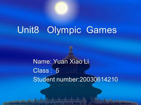Unit8 Olympic Games Name: Yuan Xiao Li Class : 5 Student number:20030614210.