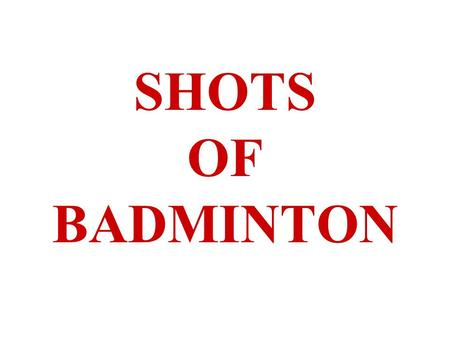 SHOTS OF BADMINTON. A. UNDERHAND CLEAR 1.USED TO RETURN A LOW BIRDIE. 2.SWING IS UPWARD WITH FORCE TO THE BACKCOURT 3.CONTACT IS IN FRONT OF BODY AND.