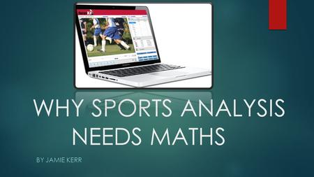 WHY SPORTS ANALYSIS NEEDS MATHS BY JAMIE KERR. INTRODUCTION I have chosen Sports Analysis for my project because it's an obscure job that uses many elements.