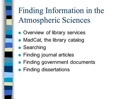 Finding Information in the Atmospheric Sciences n Overview of library services n MadCat, the library catalog n Searching n Finding journal articles n Finding.