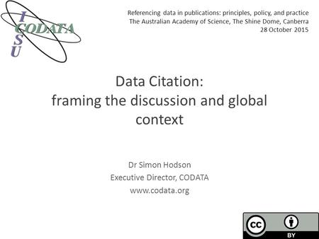 Data Citation: framing the discussion and global context Dr Simon Hodson Executive Director, CODATA www.codata.org Referencing data in publications: principles,