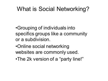 What is Social Networking? Grouping of individuals into specifics groups like a community or a subdivision. Online social networking websites are commonly.