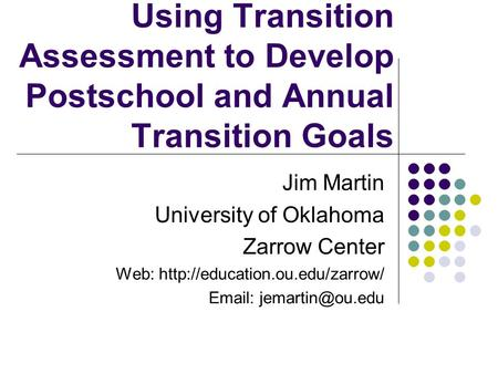 Using Transition Assessment to Develop Postschool and Annual Transition Goals Jim Martin University of Oklahoma Zarrow Center Web: