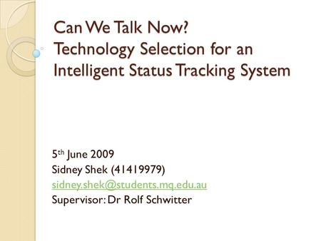Can We Talk Now? Technology Selection for an Intelligent Status Tracking System 5 th June 2009 Sidney Shek (41419979) Supervisor: