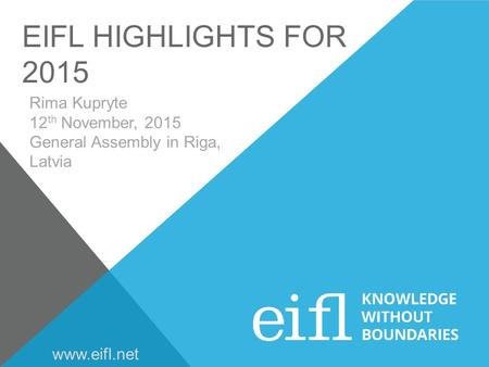 EIFL HIGHLIGHTS FOR 2015 Rima Kupryte 12 th November, 2015 General Assembly in Riga, Latvia www.eifl.net.
