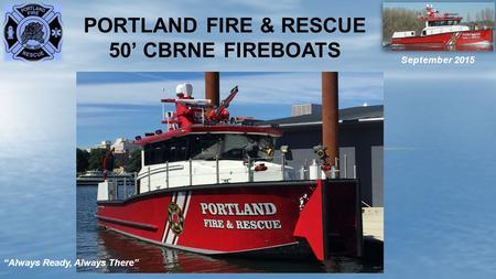 "PORTLAND FIRE & RESCUE 50' CBRNE FIREBOATS September 2015 ""Always Ready, Always There"""