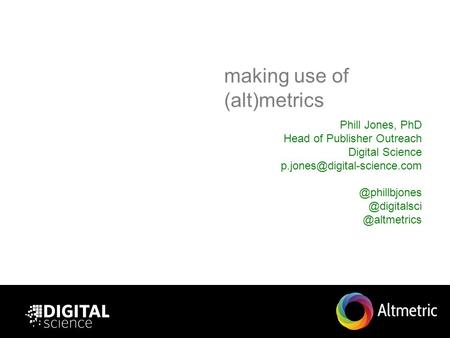 Making use of (alt)metrics Phill Jones, PhD Head of Publisher Outreach  @altmetrics.