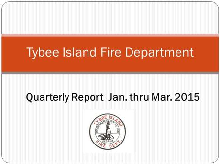 Tybee Island Fire Department Quarterly Report Jan. thru Mar. 2015.