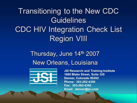 Transitioning to the New CDC Guidelines CDC HIV Integration Check List Region VIII Thursday, June 14 th 2007 New Orleans, Louisiana JSI Research and Training.
