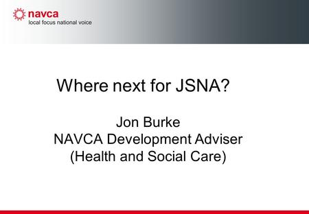 Where next for JSNA? Jon Burke NAVCA Development Adviser (Health and Social Care)